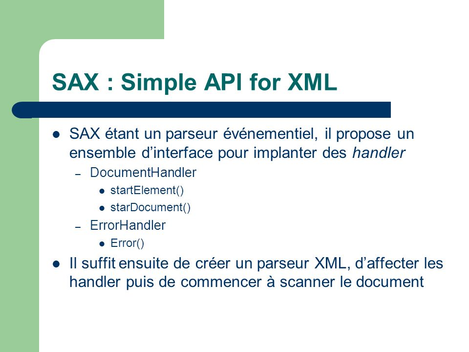 SAX : Simple API for XML SAX étant un parseur événementiel, il propose un ensemble d'interface pour implanter des handler.