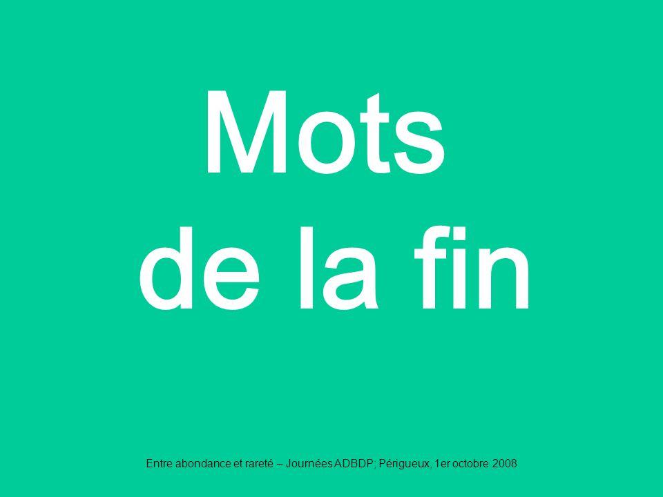 Mots de la fin Entre abondance et rareté – Journées ADBDP; Périgueux, 1er octobre 2008