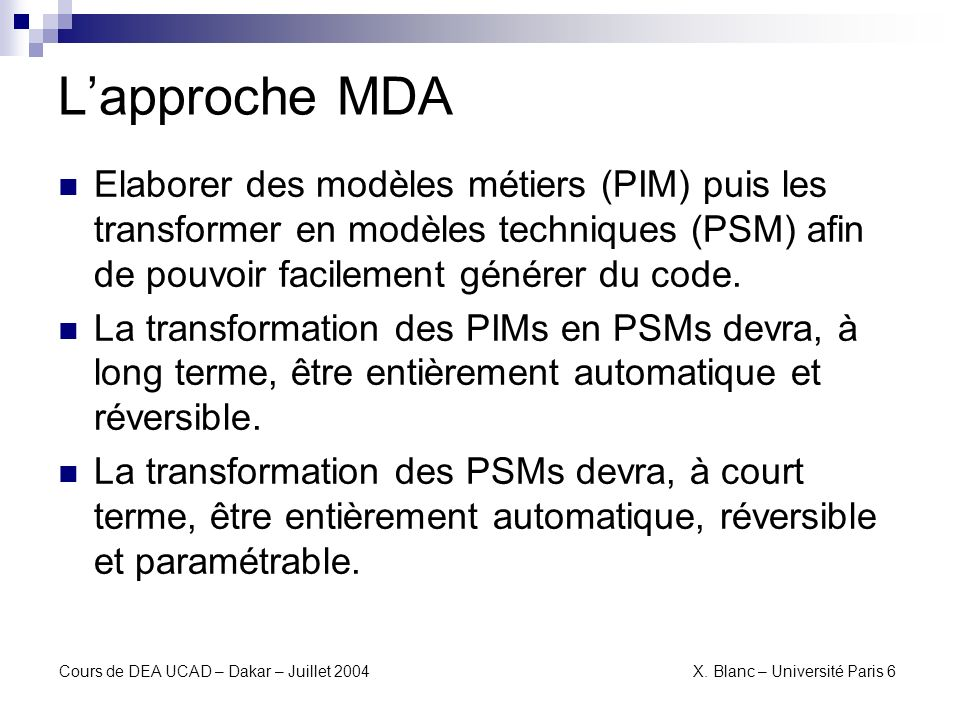 L'approche MDAElaborer des modèles métiers (PIM) puis les transformer en modèles techniques (PSM) afin de pouvoir facilement générer du code.