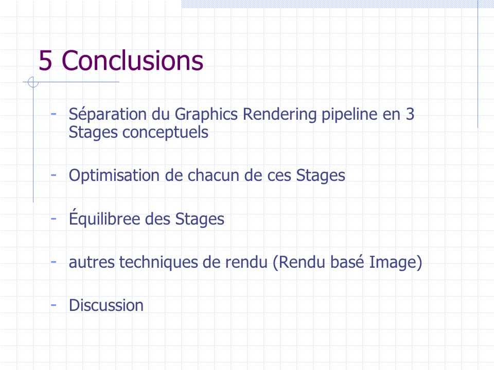 5 Conclusions Séparation du Graphics Rendering pipeline en 3 Stages conceptuels. Optimisation de chacun de ces Stages.