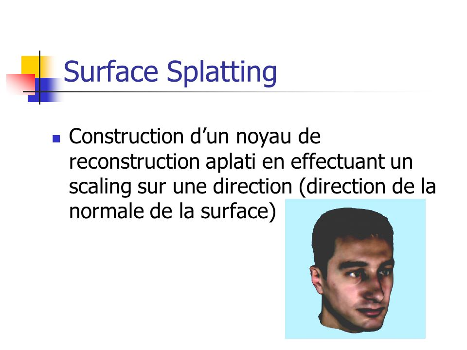 Surface Splatting Construction d'un noyau de reconstruction aplati en effectuant un scaling sur une direction (direction de la normale de la surface)
