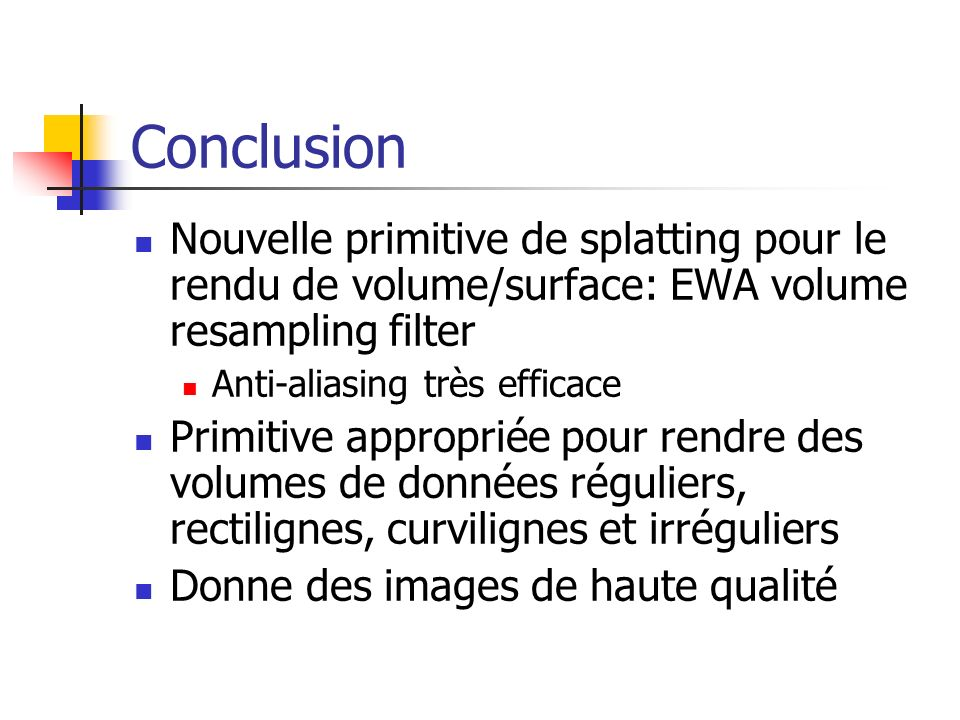 Conclusion Nouvelle primitive de splatting pour le rendu de volume/surface: EWA volume resampling filter.