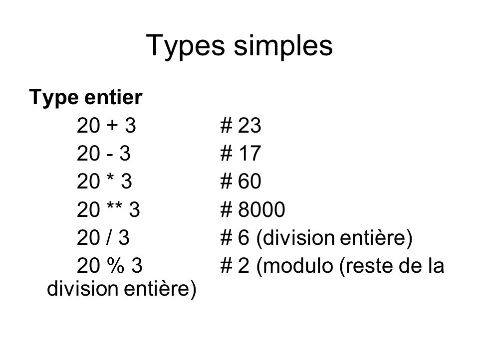 Types simples Type entier 20 + 3 # 23 20 - 3 # 17 20 * 3 # 60
