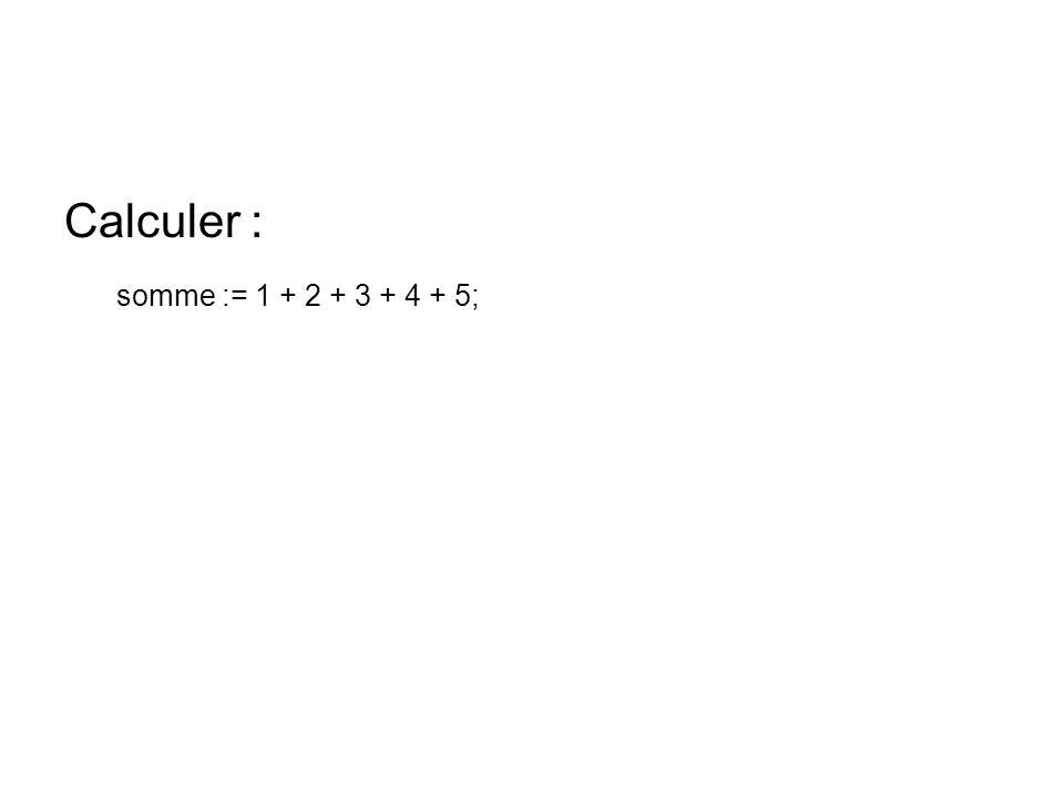 Calculer : somme := 1 + 2 + 3 + 4 + 5;