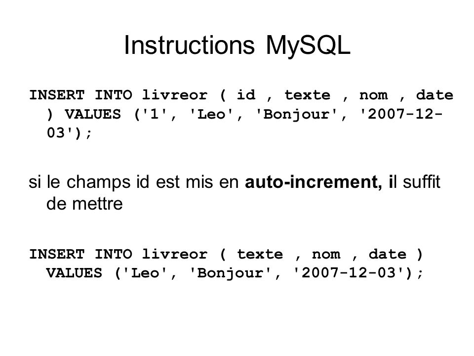 Instructions MySQL INSERT INTO livreor ( id , texte , nom , date ) VALUES ( 1 , Leo , Bonjour , 2007-12-03 );