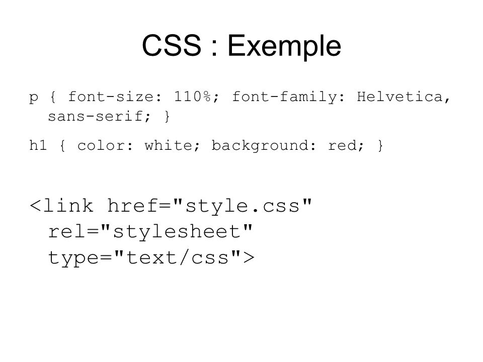CSS : Exemple p { font-size: 110%; font-family: Helvetica, sans-serif; } h1 { color: white; background: red; }