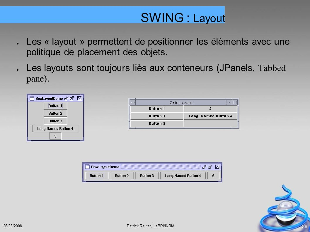 SWING : Layout Les « layout » permettent de positionner les élèments avec une politique de placement des objets.