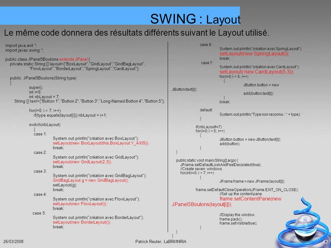 SWING : Layout Le même code donnera des résultats différents suivant le Layout utilisé. import java.awt.*;