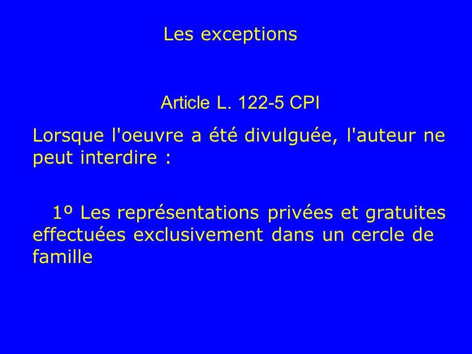 Les exceptions Article L. 122-5 CPI. Lorsque l oeuvre a été divulguée, l auteur ne peut interdire :