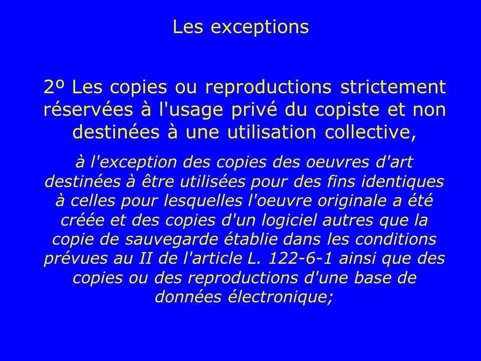 Les exceptions 2º Les copies ou reproductions strictement réservées à l usage privé du copiste et non destinées à une utilisation collective,