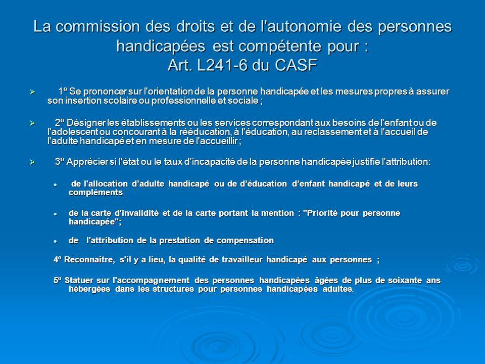 La commission des droits et de l autonomie des personnes handicapées est compétente pour : Art. L241-6 du CASF