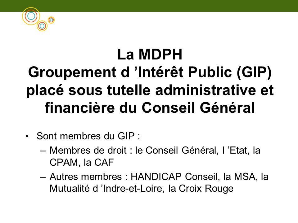 La MDPH Groupement d 'Intérêt Public (GIP) placé sous tutelle administrative et financière du Conseil Général