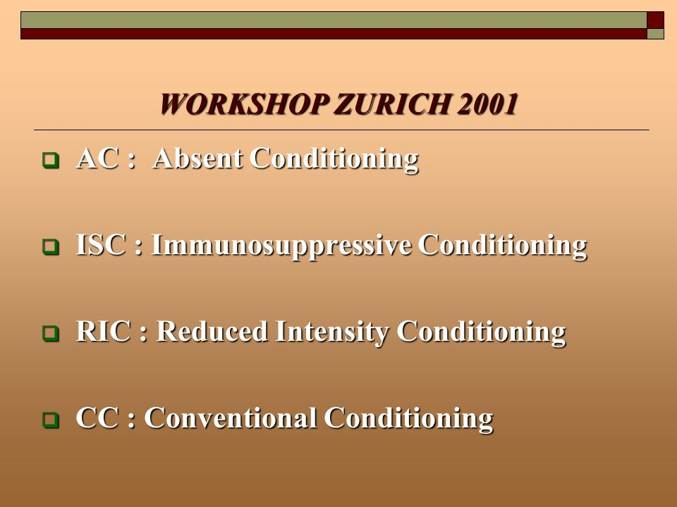 WORKSHOP ZURICH 2001 AC : Absent Conditioning. ISC : Immunosuppressive Conditioning. RIC : Reduced Intensity Conditioning.