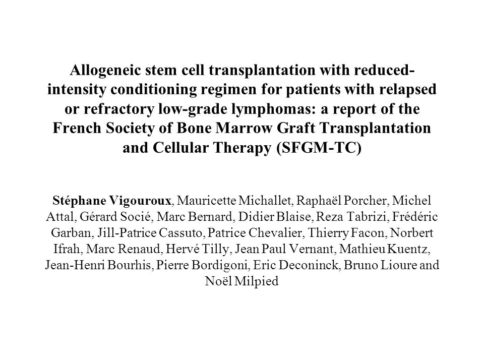 Allogeneic stem cell transplantation with reduced-intensity conditioning regimen for patients with relapsed or refractory low-grade lymphomas: a report of the French Society of Bone Marrow Graft Transplantation and Cellular Therapy (SFGM-TC) Stéphane Vigouroux, Mauricette Michallet, Raphaël Porcher, Michel Attal, Gérard Socié, Marc Bernard, Didier Blaise, Reza Tabrizi, Frédéric Garban, Jill-Patrice Cassuto, Patrice Chevalier, Thierry Facon, Norbert Ifrah, Marc Renaud, Hervé Tilly, Jean Paul Vernant, Mathieu Kuentz, Jean-Henri Bourhis, Pierre Bordigoni, Eric Deconinck, Bruno Lioure and Noël Milpied