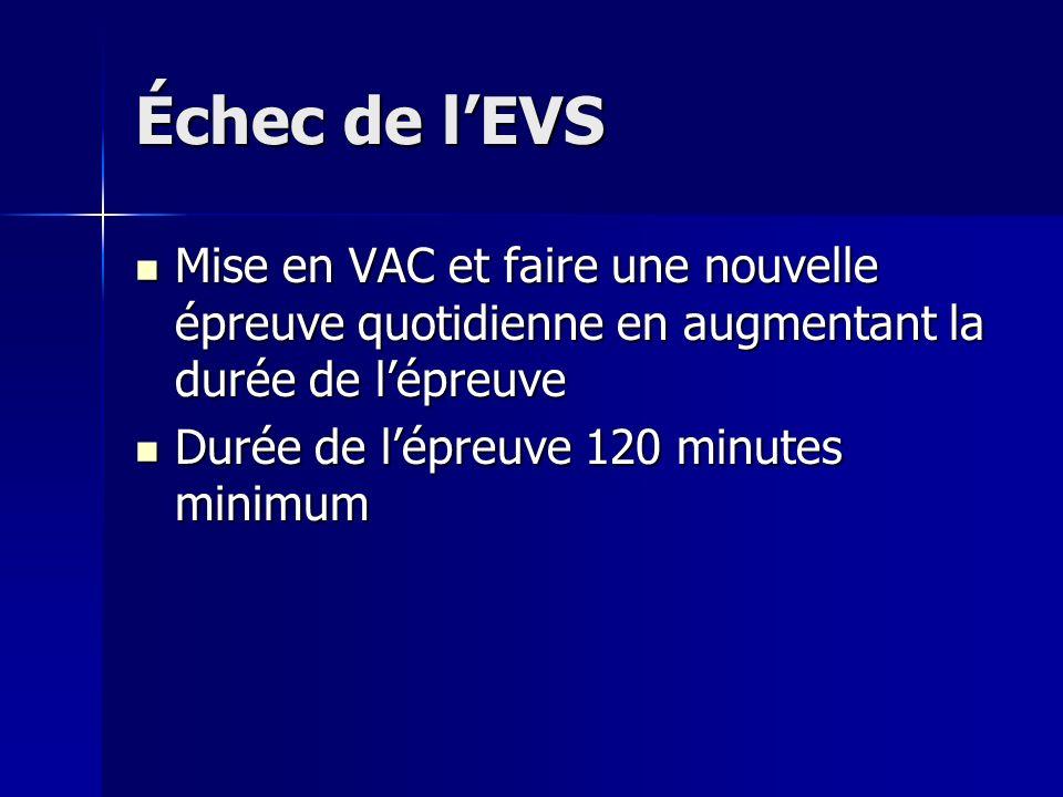 Échec de l'EVS Mise en VAC et faire une nouvelle épreuve quotidienne en augmentant la durée de l'épreuve.