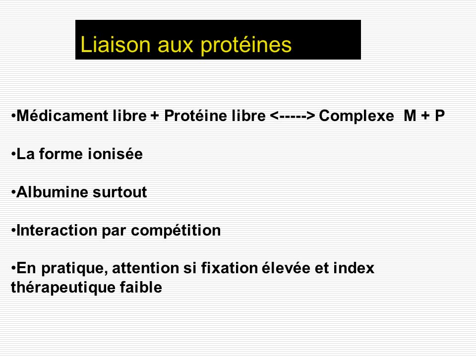 Liaison aux protéinesMédicament libre + Protéine libre <-----> Complexe M + P. La forme ionisée. Albumine surtout.