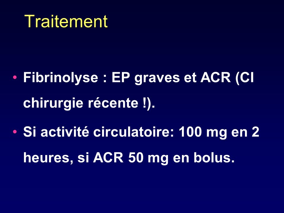 Traitement Fibrinolyse : EP graves et ACR (CI chirurgie récente !).