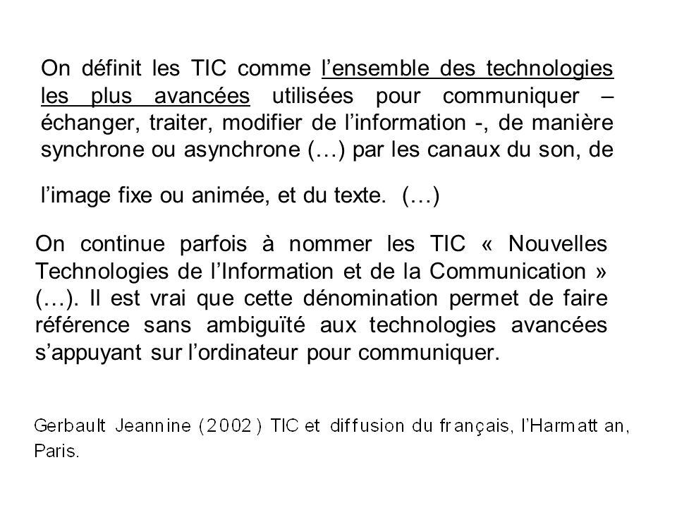 On définit les TIC comme l'ensemble des technologies les plus avancées utilisées pour communiquer – échanger, traiter, modifier de l'information -, de manière synchrone ou asynchrone (…) par les canaux du son, de l'image fixe ou animée, et du texte. (…)