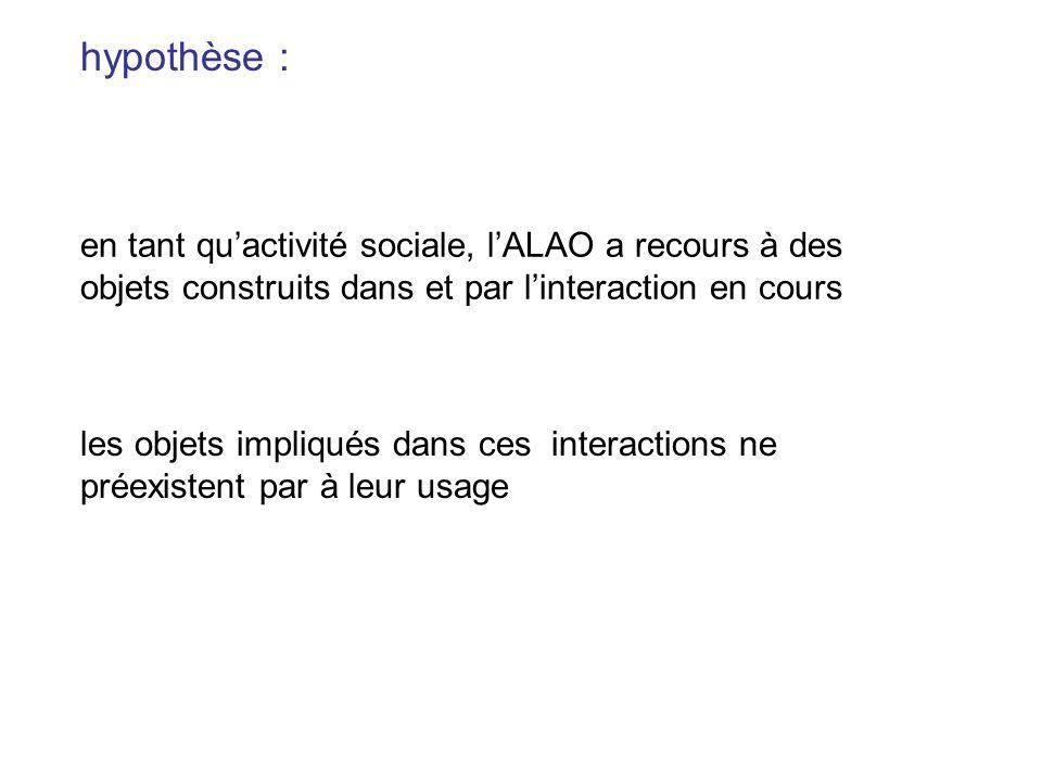 hypothèse : en tant qu'activité sociale, l'ALAO a recours à des objets construits dans et par l'interaction en cours.