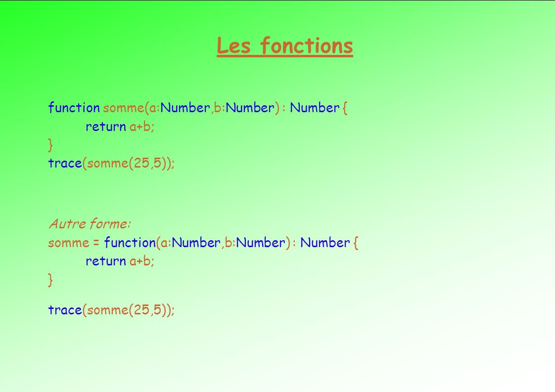 Les fonctions function somme(a:Number,b:Number) : Number { return a+b; } trace(somme(25,5));