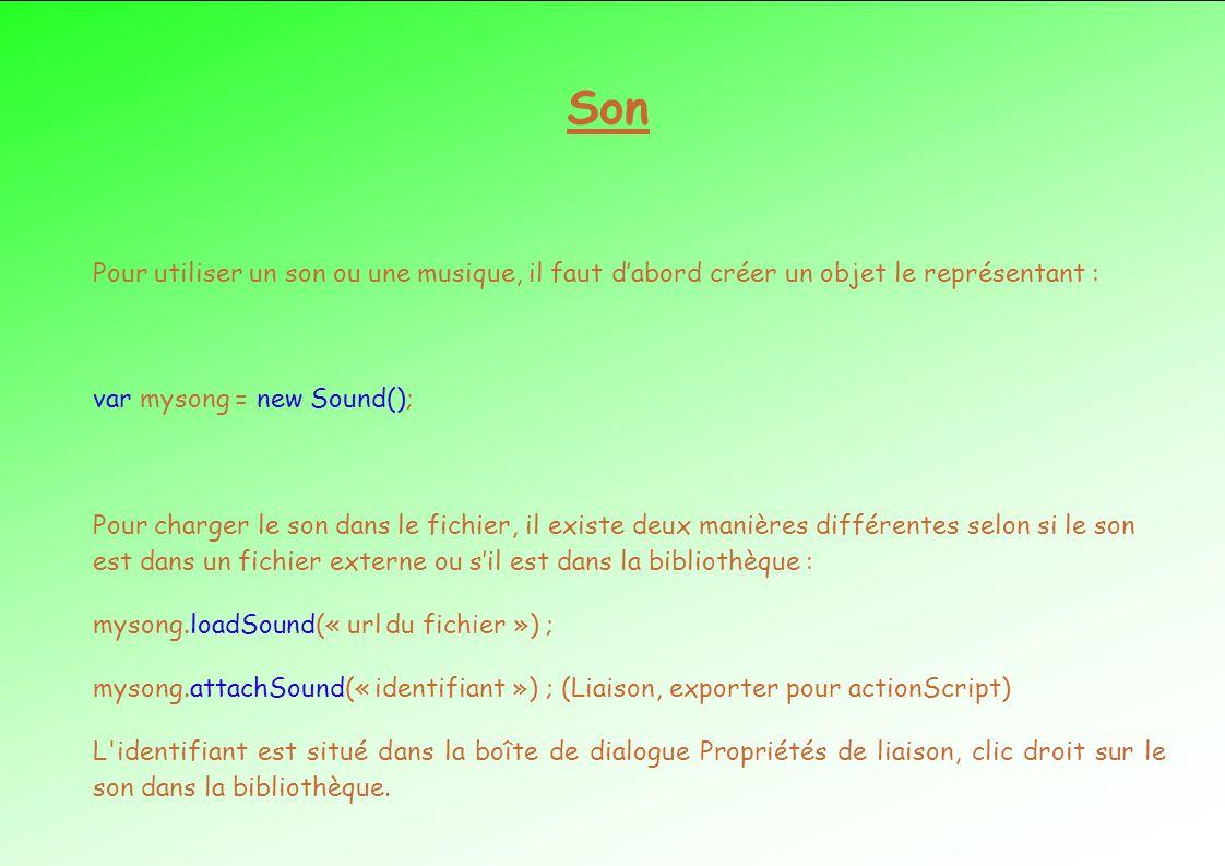 Son Pour utiliser un son ou une musique, il faut d'abord créer un objet le représentant : var mysong = new Sound();