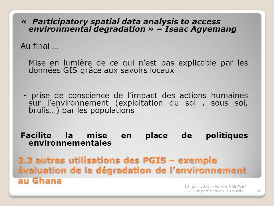 « Participatory spatial data analysis to access environmental degradation » – Isaac Agyemang Au final … - Mise en lumière de ce qui n'est pas explicable par les données GIS grâce aux savoirs locaux - prise de conscience de l'impact des actions humaines sur l'environnement (exploitation du sol , sous sol, brulis…) par les populations Facilite la mise en place de politiques environnementales