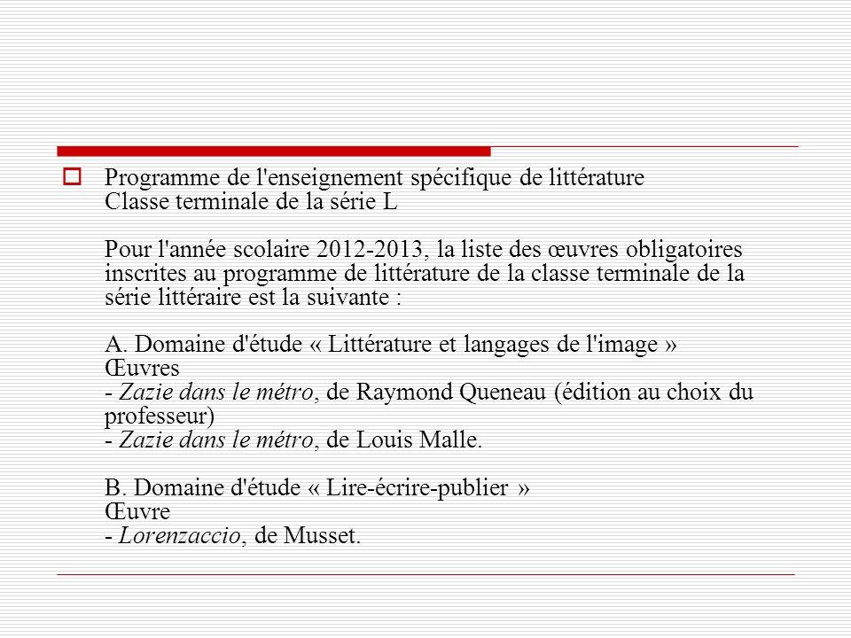 Programme de l enseignement spécifique de littérature Classe terminale de la série L Pour l année scolaire 2012-2013, la liste des œuvres obligatoires inscrites au programme de littérature de la classe terminale de la série littéraire est la suivante : A.