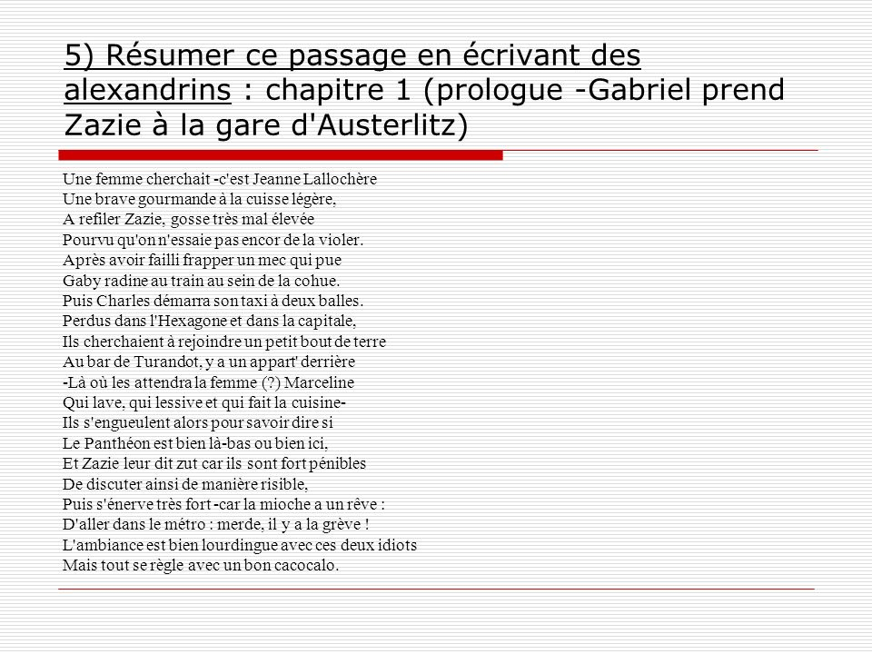 5) Résumer ce passage en écrivant des alexandrins : chapitre 1 (prologue -Gabriel prend Zazie à la gare d Austerlitz)