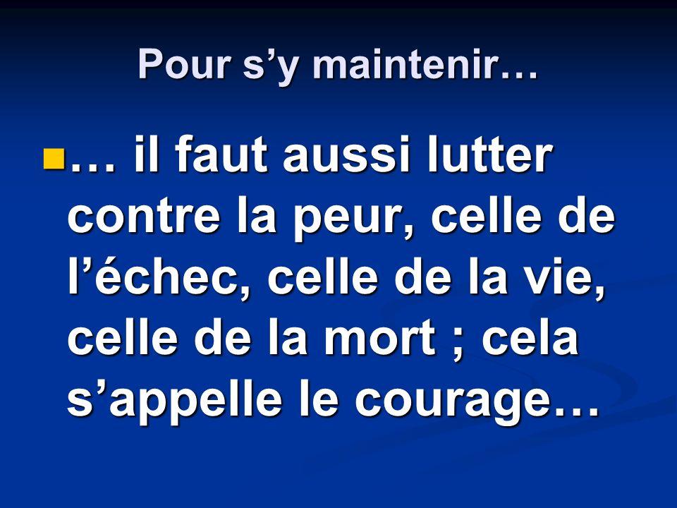 Pour s'y maintenir… … il faut aussi lutter contre la peur, celle de l'échec, celle de la vie, celle de la mort ; cela s'appelle le courage…