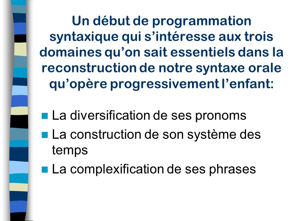 Un début de programmation syntaxique qui s'intéresse aux trois domaines qu'on sait essentiels dans la reconstruction de notre syntaxe orale qu'opère progressivement l'enfant: