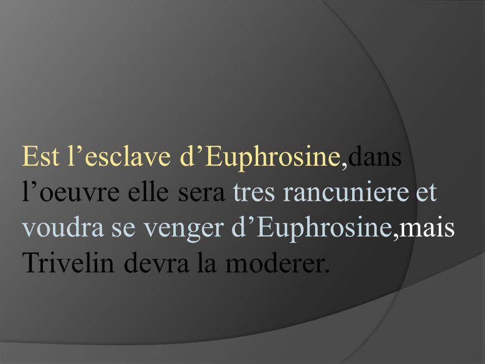 Est l'esclave d'Euphrosine,dans l'oeuvre elle sera tres rancuniere et voudra se venger d'Euphrosine,mais Trivelin devra la moderer.