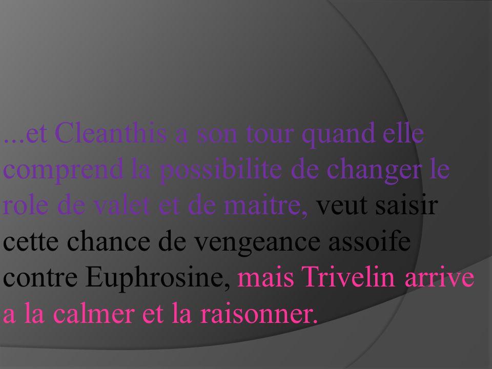 ...et Cleanthis a son tour quand elle comprend la possibilite de changer le role de valet et de maitre, veut saisir cette chance de vengeance assoife contre Euphrosine, mais Trivelin arrive a la calmer et la raisonner.
