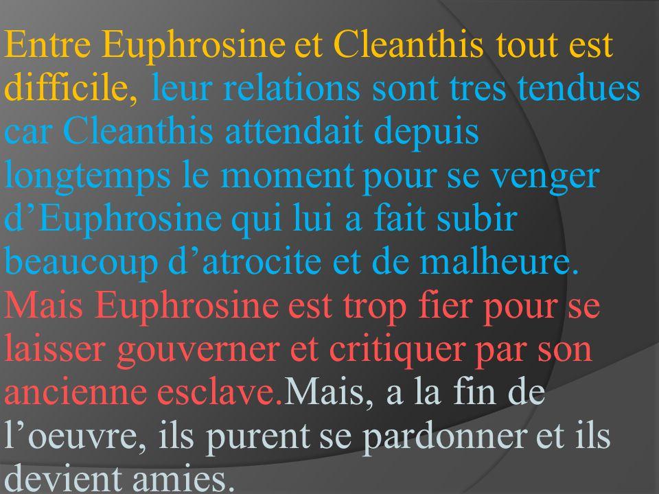 Entre Euphrosine et Cleanthis tout est difficile, leur relations sont tres tendues car Cleanthis attendait depuis longtemps le moment pour se venger d'Euphrosine qui lui a fait subir beaucoup d'atrocite et de malheure.
