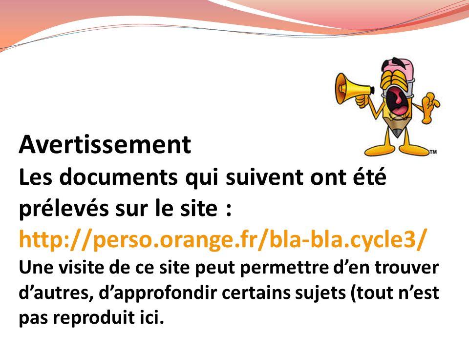Avertissement Les documents qui suivent ont été prélevés sur le site : http://perso.orange.fr/bla-bla.cycle3/ Une visite de ce site peut permettre d'en trouver d'autres, d'approfondir certains sujets (tout n'est pas reproduit ici.