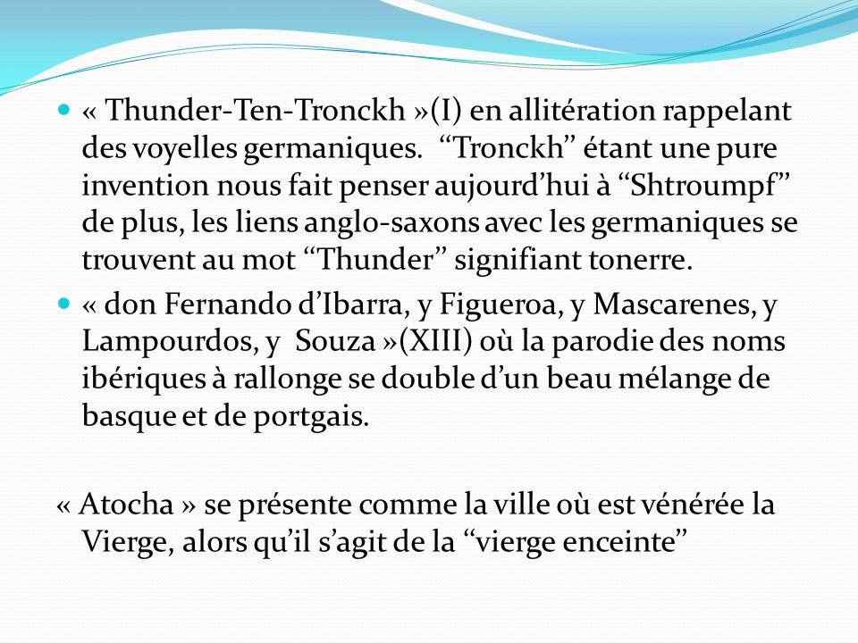 « Thunder-Ten-Tronckh »(I) en allitération rappelant des voyelles germaniques. ''Tronckh'' étant une pure invention nous fait penser aujourd'hui à ''Shtroumpf'' de plus, les liens anglo-saxons avec les germaniques se trouvent au mot ''Thunder'' signifiant tonerre.