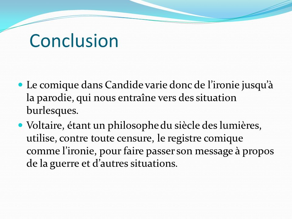 Conclusion Le comique dans Candide varie donc de l'ironie jusqu'à la parodie, qui nous entraîne vers des situation burlesques.