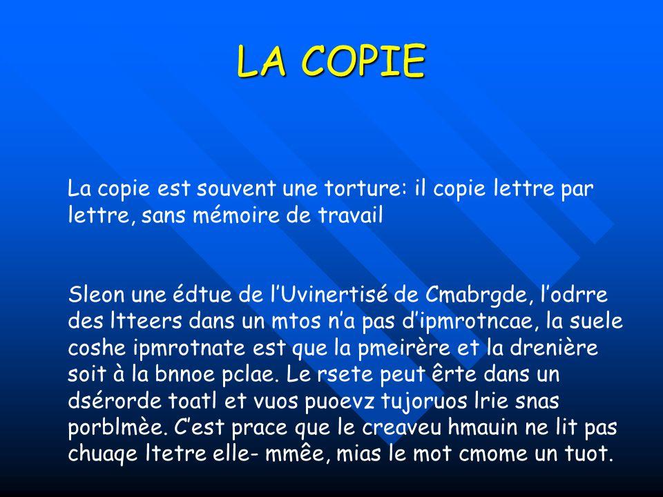 LA COPIE La copie est souvent une torture: il copie lettre par lettre, sans mémoire de travail.