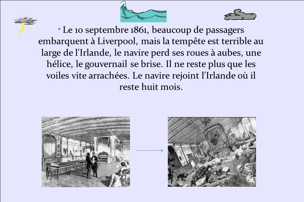* Le 10 septembre 1861, beaucoup de passagers embarquent à Liverpool, mais la tempête est terrible au large de l Irlande, le navire perd ses roues à aubes, une hélice, le gouvernail se brise. Il ne reste plus que les voiles vite arrachées. Le navire rejoint l Irlande où il reste huit mois.