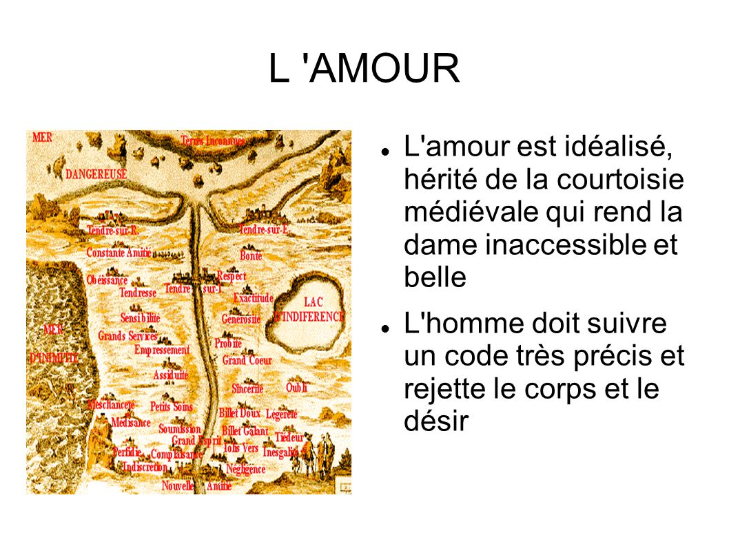 L AMOUR L amour est idéalisé, hérité de la courtoisie médiévale qui rend la dame inaccessible et belle.