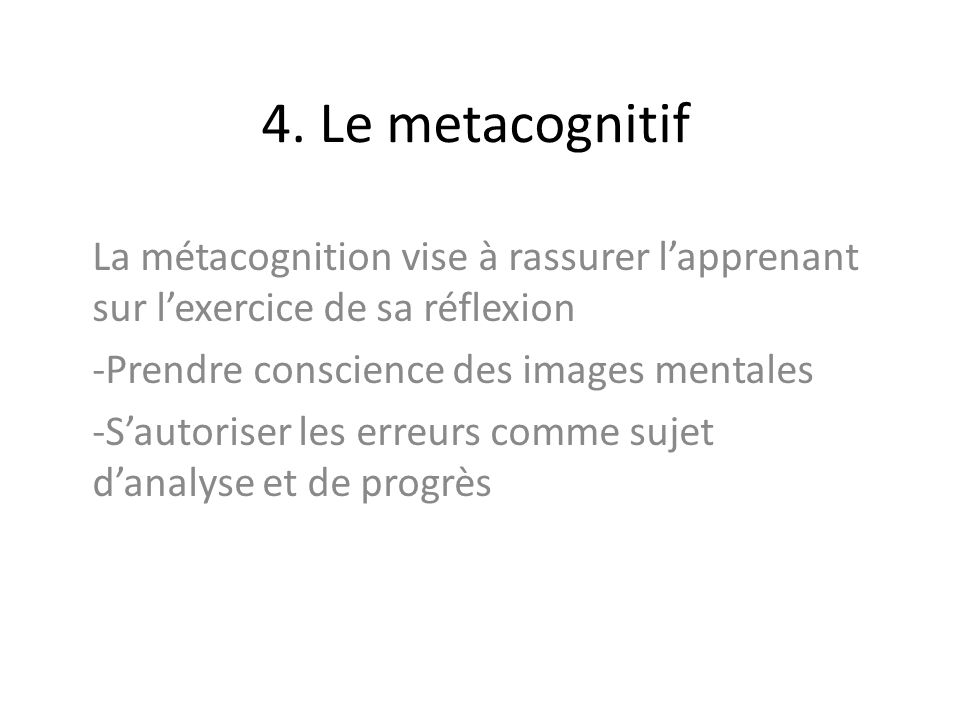 4. Le metacognitifLa métacognition vise à rassurer l'apprenant sur l'exercice de sa réflexion. Prendre conscience des images mentales.