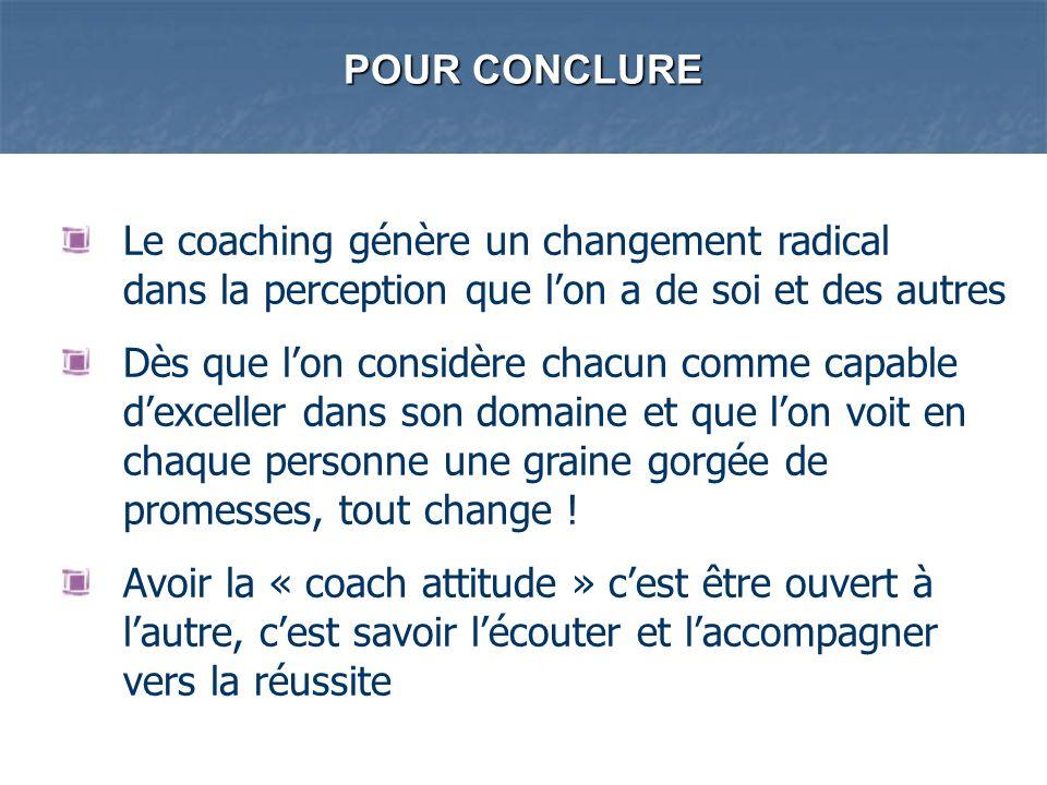 POUR CONCLURE Le coaching génère un changement radical dans la perception que l'on a de soi et des autres.