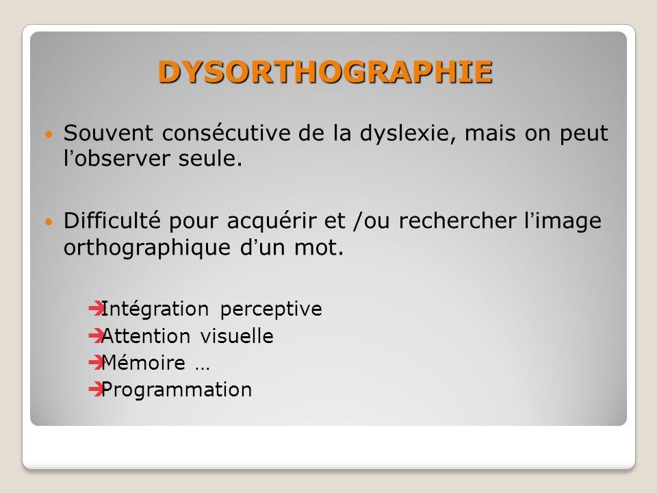 DYSORTHOGRAPHIE Souvent consécutive de la dyslexie, mais on peut l'observer seule.
