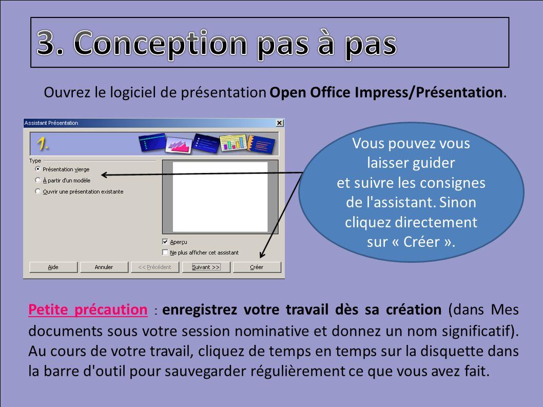 3. Conception pas à pas Ouvrez le logiciel de présentation Open Office Impress/Présentation. Vous pouvez vous laisser guider.