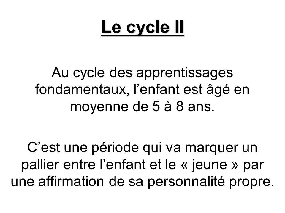 Le cycle II Au cycle des apprentissages fondamentaux, l'enfant est âgé en moyenne de 5 à 8 ans.