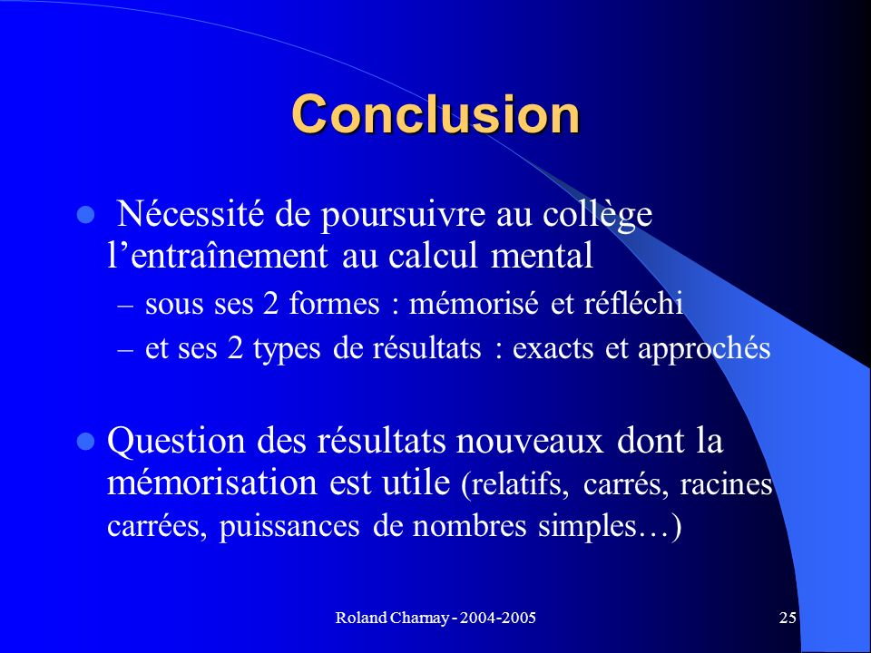 Conclusion Nécessité de poursuivre au collège l'entraînement au calcul mental. sous ses 2 formes : mémorisé et réfléchi.