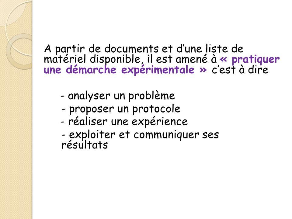 A partir de documents et d'une liste de matériel disponible, il est amené à « pratiquer une démarche expérimentale » c'est à dire - analyser un problème - proposer un protocole - réaliser une expérience - exploiter et communiquer ses résultats