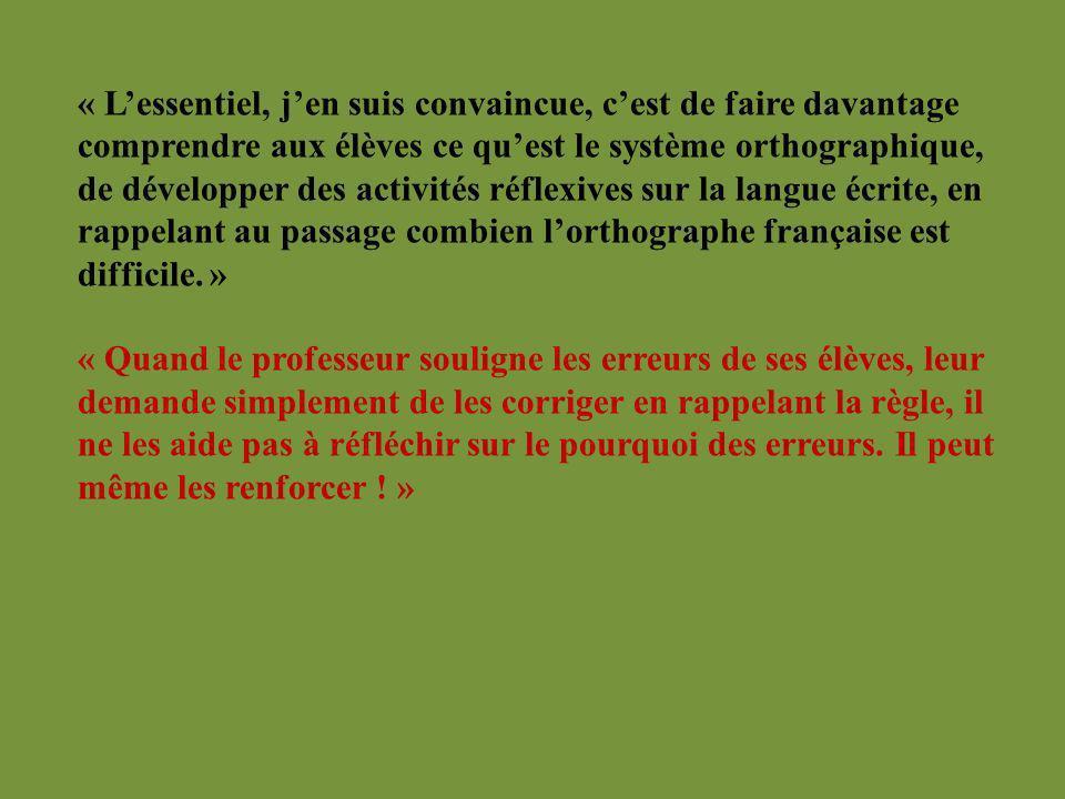 « L'essentiel, j'en suis convaincue, c'est de faire davantage comprendre aux élèves ce qu'est le système orthographique, de développer des activités réflexives sur la langue écrite, en rappelant au passage combien l'orthographe française est difficile. »