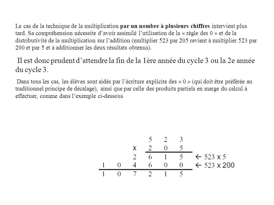 Le cas de la technique de la multiplication par un nombre à plusieurs chiffres intervient plus tard. Sa compréhension nécessite d'avoir assimilé l'utilisation de la « règle des 0 » et de la distributivité de la multiplication sur l'addition (multiplier 523 par 205 revient à multiplier 523 par 200 et par 5 et à additionner les deux résultats obtenus).