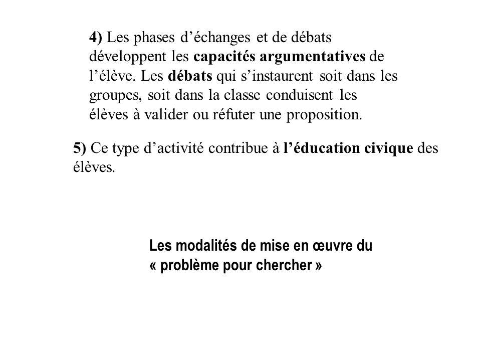 4) Les phases d'échanges et de débats développent les capacités argumentatives de l'élève. Les débats qui s'instaurent soit dans les groupes, soit dans la classe conduisent les élèves à valider ou réfuter une proposition.