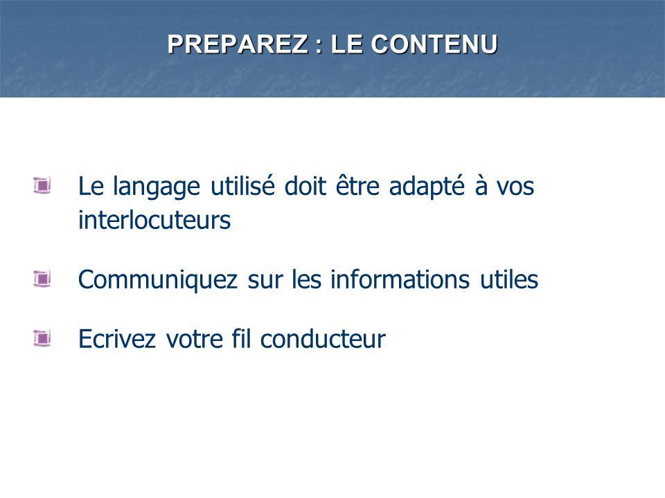 PREPAREZ : LE CONTENU Le langage utilisé doit être adapté à vos interlocuteurs. Communiquez sur les informations utiles.